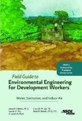 Field Guide to Environmental Engineering for Development Workers By Mihelcic, James R./ Fry, Lauren M./ Myre, Elizabeth A./ Phillips, Linda D./ Barkdoll, Brian D., Ph.D.